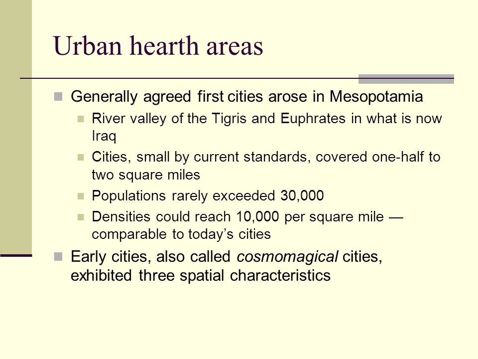 Urban hearth areas Generally agreed first cities arose in Mesopotamia