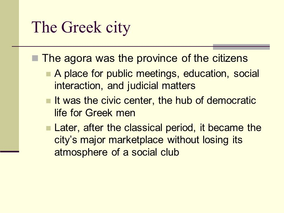 The Greek city The agora was the province of the citizens
