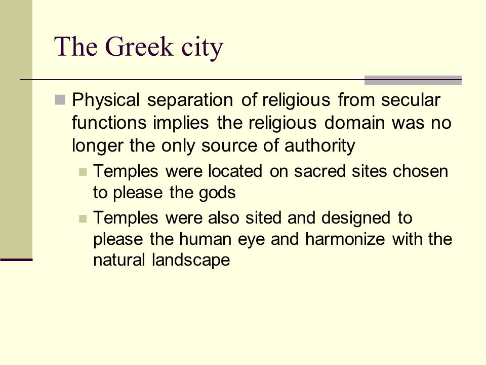 The Greek city Physical separation of religious from secular functions implies the religious domain was no longer the only source of authority.