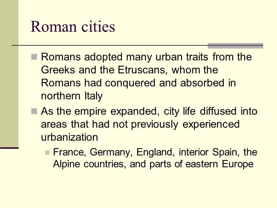 Roman cities Romans adopted many urban traits from the Greeks and the Etruscans, whom the Romans had conquered and absorbed in northern Italy.