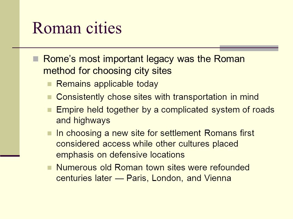 Roman cities Rome's most important legacy was the Roman method for choosing city sites. Remains applicable today.