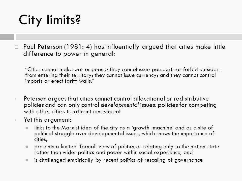 City limits Paul Peterson (1981: 4) has influentially argued that cities make little difference to power in general: