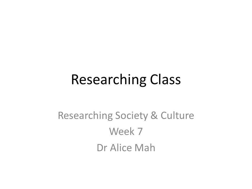 Researching Society & Culture Week 7 Dr Alice Mah