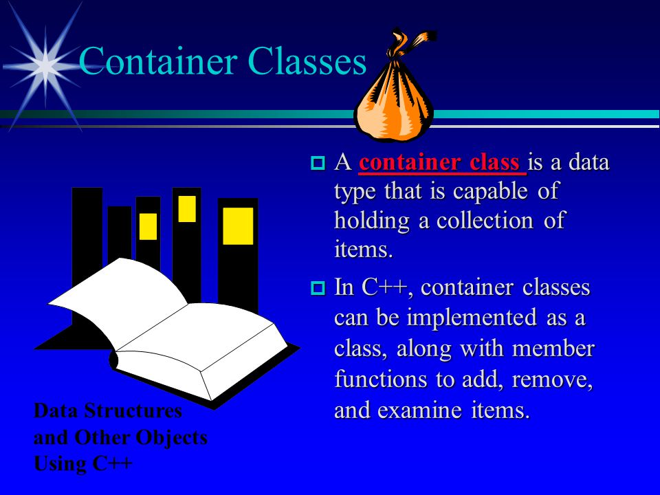 Container Classes A container class is a data type that is capable of holding a collection of items.