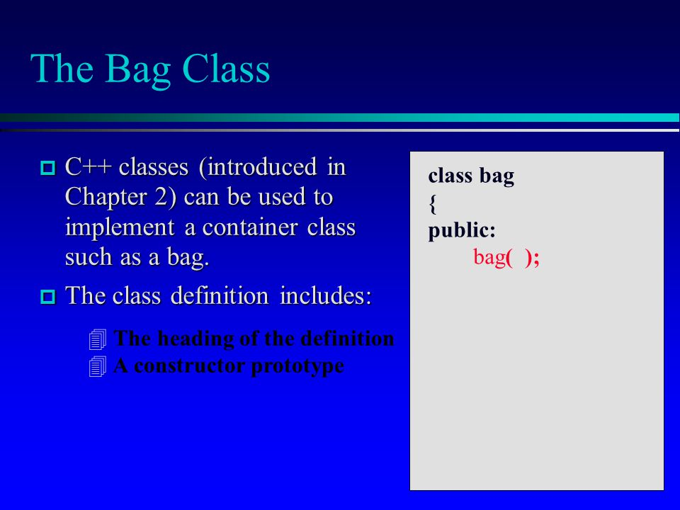 The Bag Class C++ classes (introduced in Chapter 2) can be used to implement a container class such as a bag.