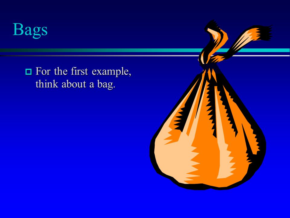 Bags For the first example, think about a bag.