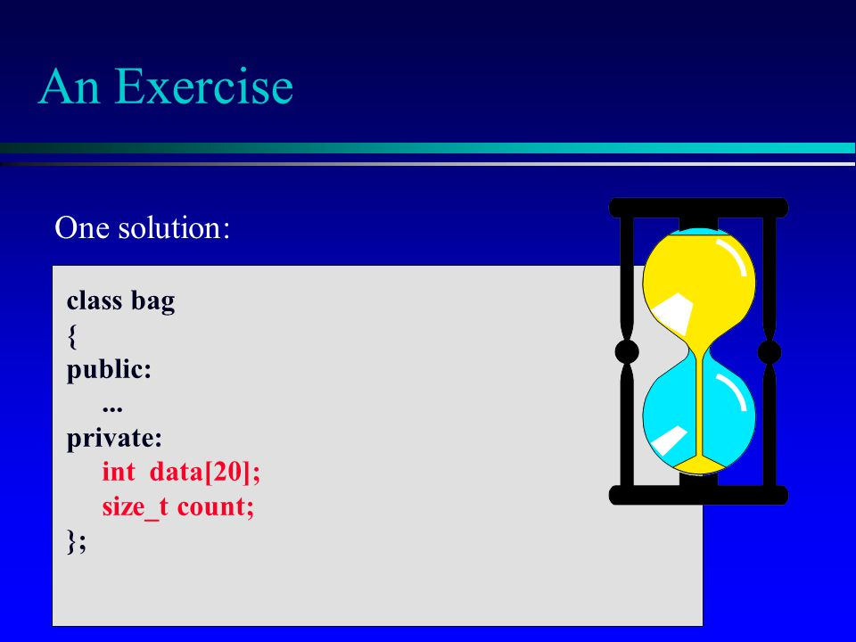 An Exercise One solution: class bag { public: ... private: