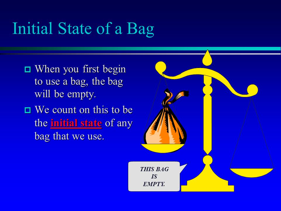 Initial State of a Bag When you first begin to use a bag, the bag will be empty.