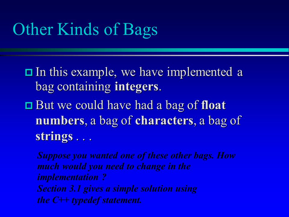 Other Kinds of Bags In this example, we have implemented a bag containing integers.
