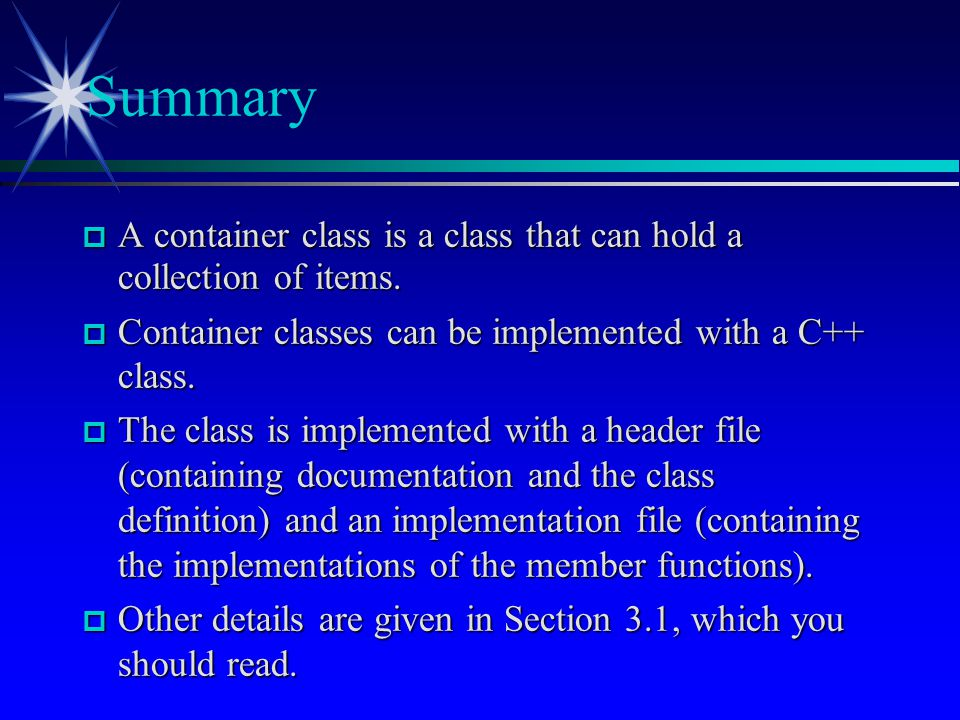 Summary A container class is a class that can hold a collection of items. Container classes can be implemented with a C++ class.