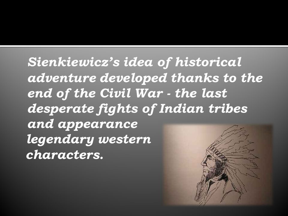 Sienkiewicz's idea of historical adventure developed thanks to the end of the Civil War - the last desperate fights of Indian tribes and appearance legendary western characters.