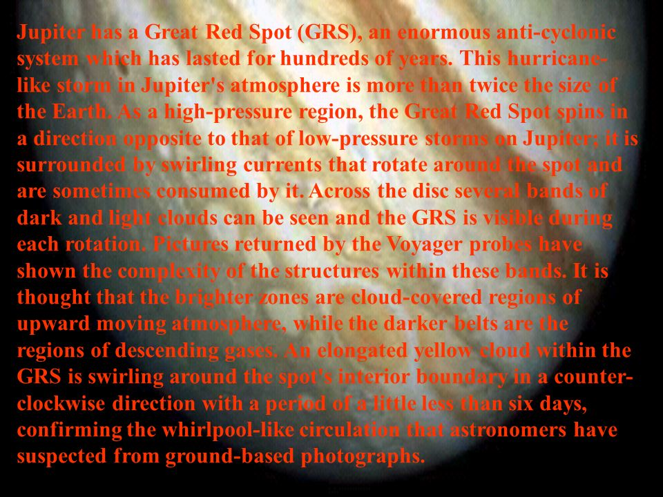 Jupiter has a Great Red Spot (GRS), an enormous anti-cyclonic system which has lasted for hundreds of years.