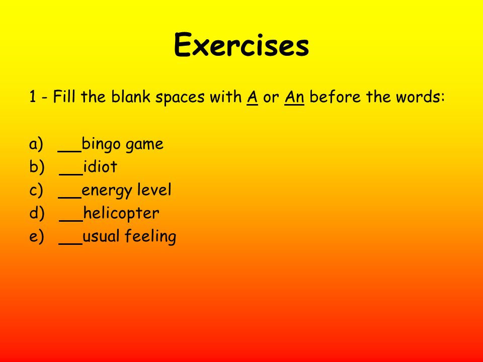 Exercises 1 - Fill the blank spaces with A or An before the words:
