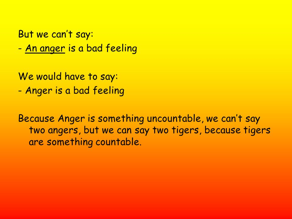 But we can't say: - An anger is a bad feeling. We would have to say: - Anger is a bad feeling.