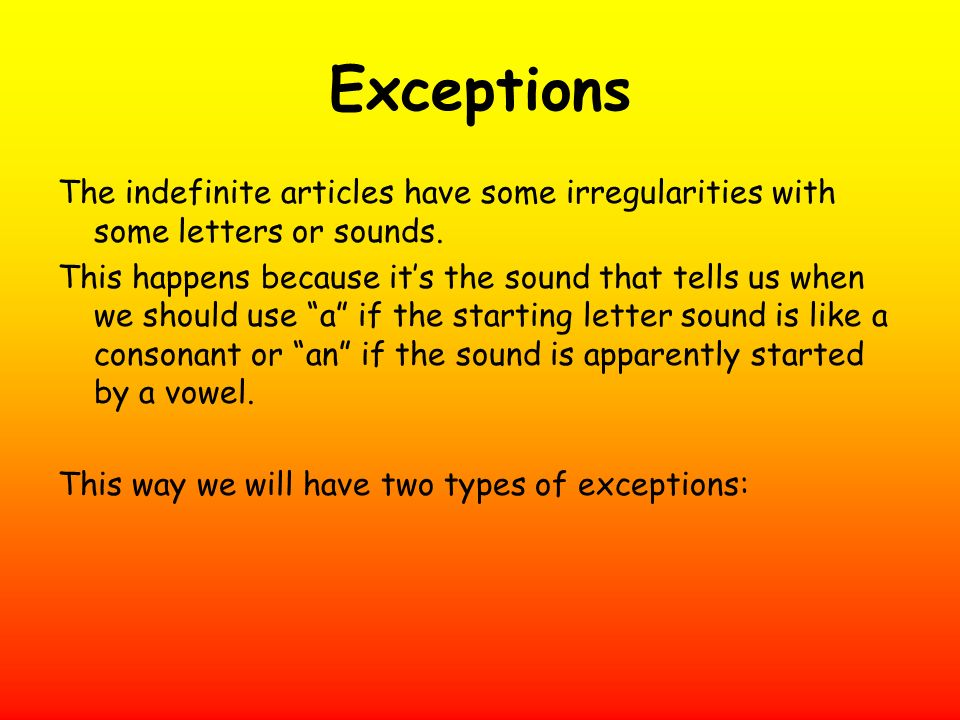Exceptions The indefinite articles have some irregularities with some letters or sounds.