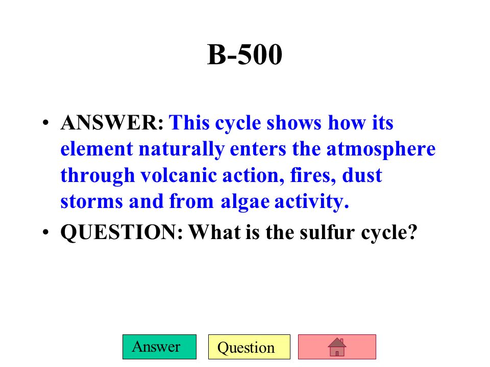 B-500 ANSWER: This cycle shows how its element naturally enters the atmosphere through volcanic action, fires, dust storms and from algae activity.