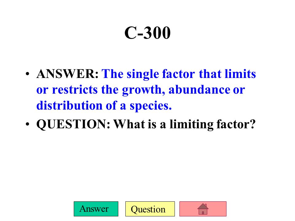 C-300 ANSWER: The single factor that limits or restricts the growth, abundance or distribution of a species.