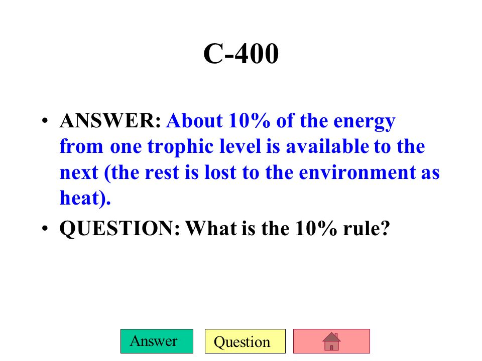 C-400 ANSWER: About 10% of the energy from one trophic level is available to the next (the rest is lost to the environment as heat).