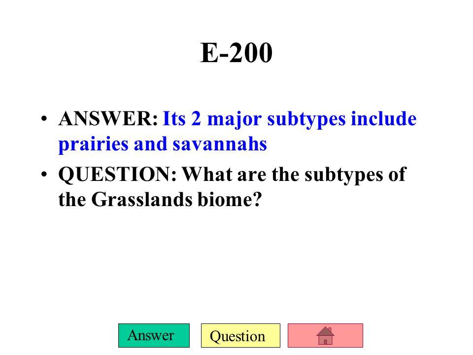 E-200 ANSWER: Its 2 major subtypes include prairies and savannahs
