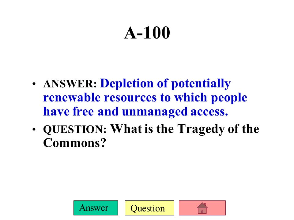 A-100 ANSWER: Depletion of potentially renewable resources to which people have free and unmanaged access.