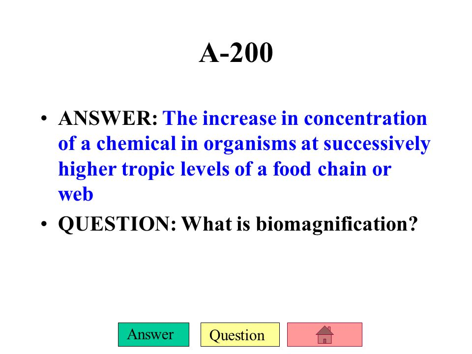 A-200 ANSWER: The increase in concentration of a chemical in organisms at successively higher tropic levels of a food chain or web.