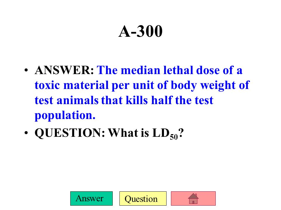 A-300 ANSWER: The median lethal dose of a toxic material per unit of body weight of test animals that kills half the test population.