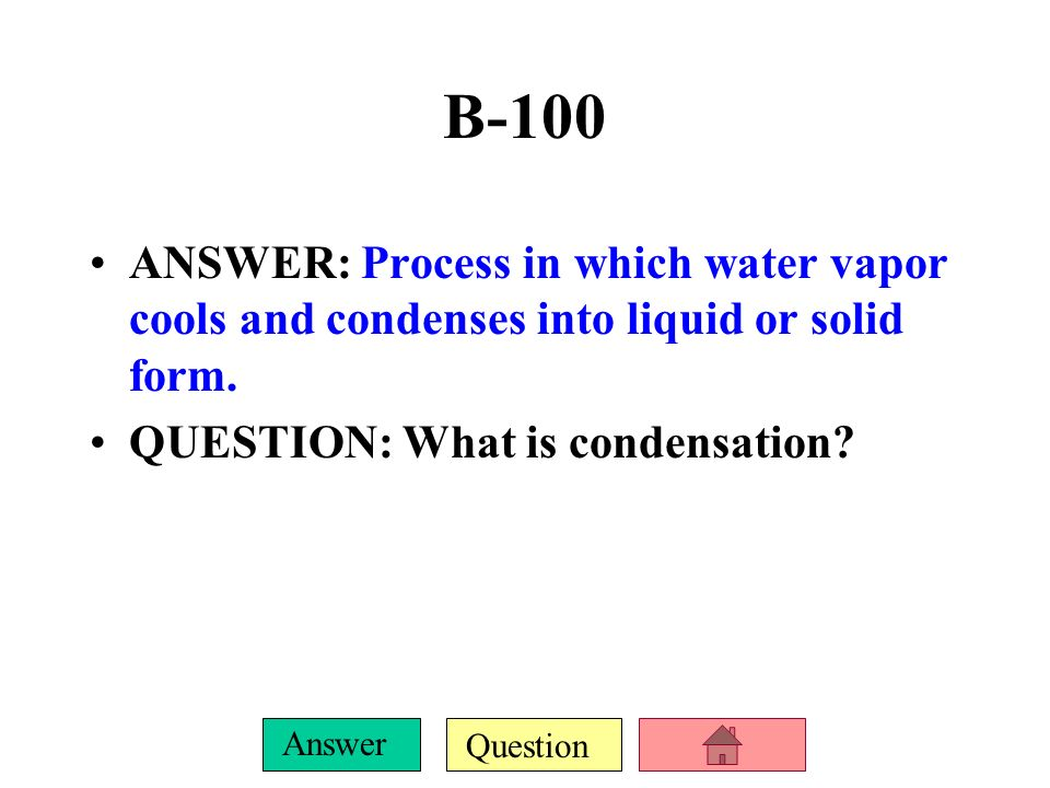 B-100 ANSWER: Process in which water vapor cools and condenses into liquid or solid form.
