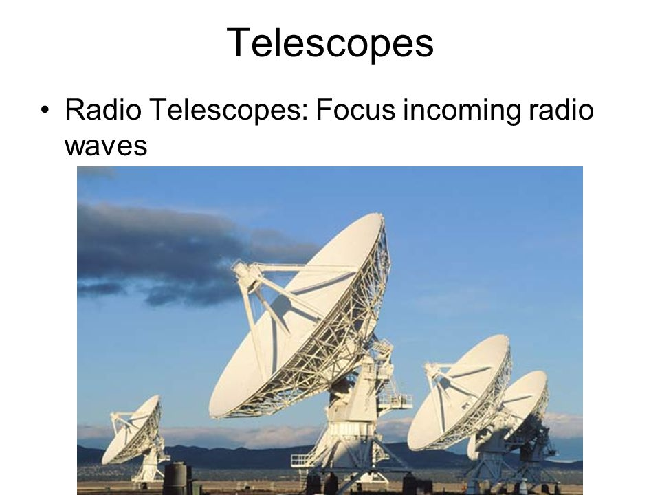 Telescopes Radio Telescopes: Focus incoming radio waves