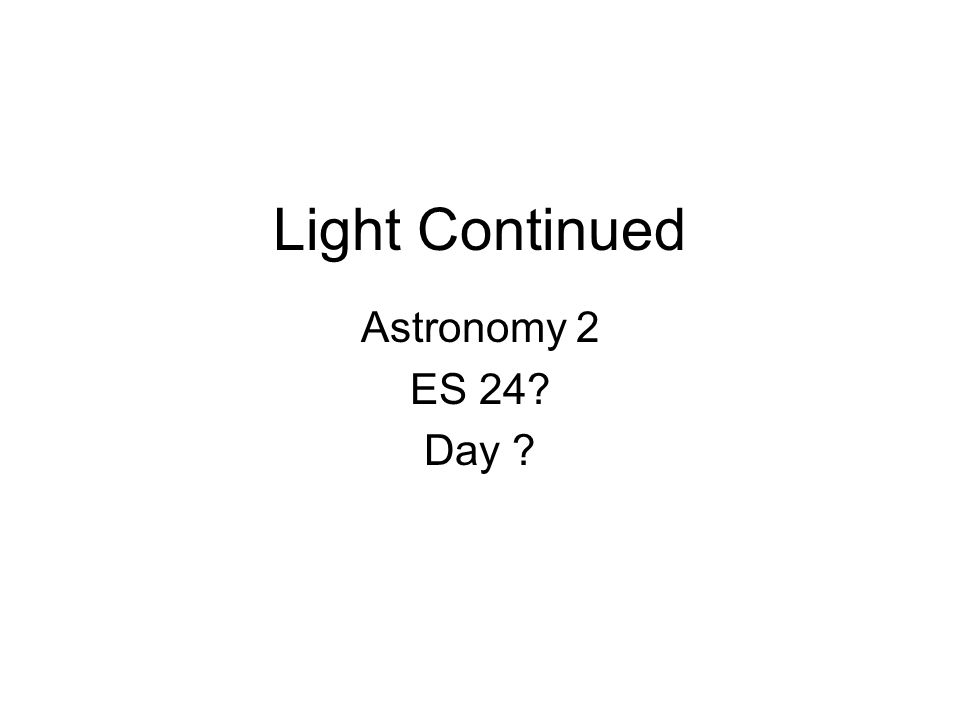 Light Continued Astronomy 2 ES 24 Day