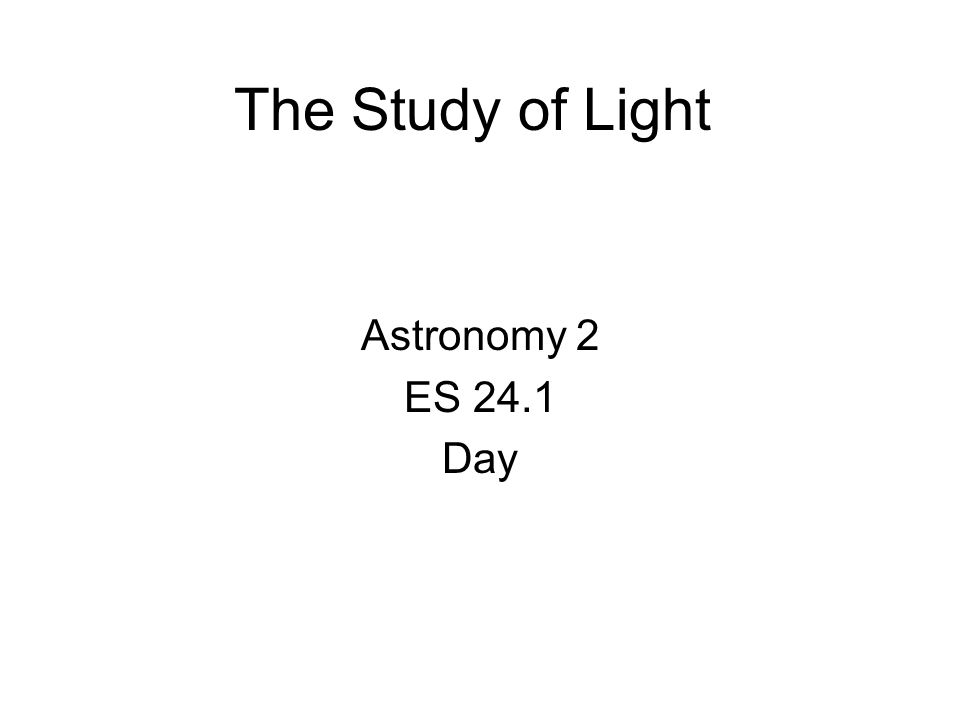The Study of Light Astronomy 2 ES 24.1 Day