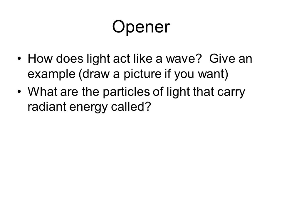 Opener How does light act like a wave Give an example (draw a picture if you want)