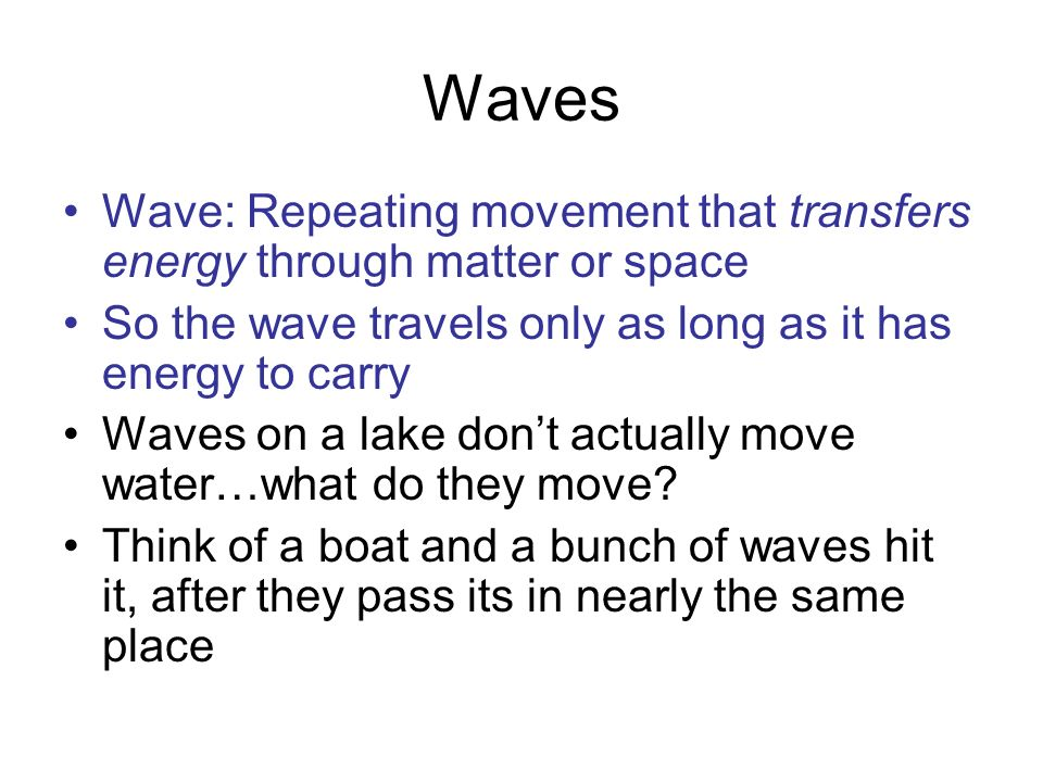 Waves Wave: Repeating movement that transfers energy through matter or space. So the wave travels only as long as it has energy to carry.