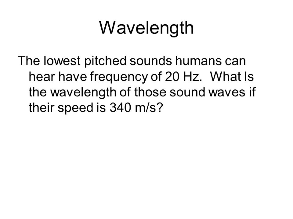 Wavelength The lowest pitched sounds humans can hear have frequency of 20 Hz.