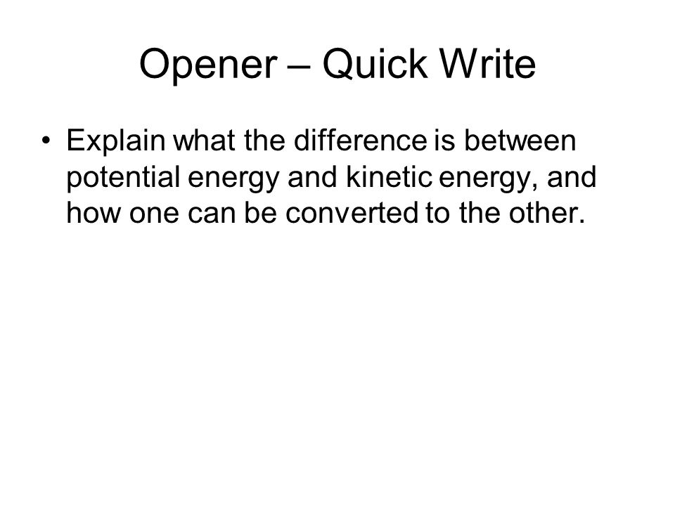 Opener – Quick Write Explain what the difference is between potential energy and kinetic energy, and how one can be converted to the other.