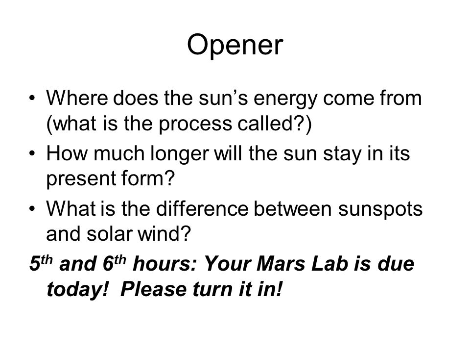 Opener Where does the sun's energy come from (what is the process called ) How much longer will the sun stay in its present form