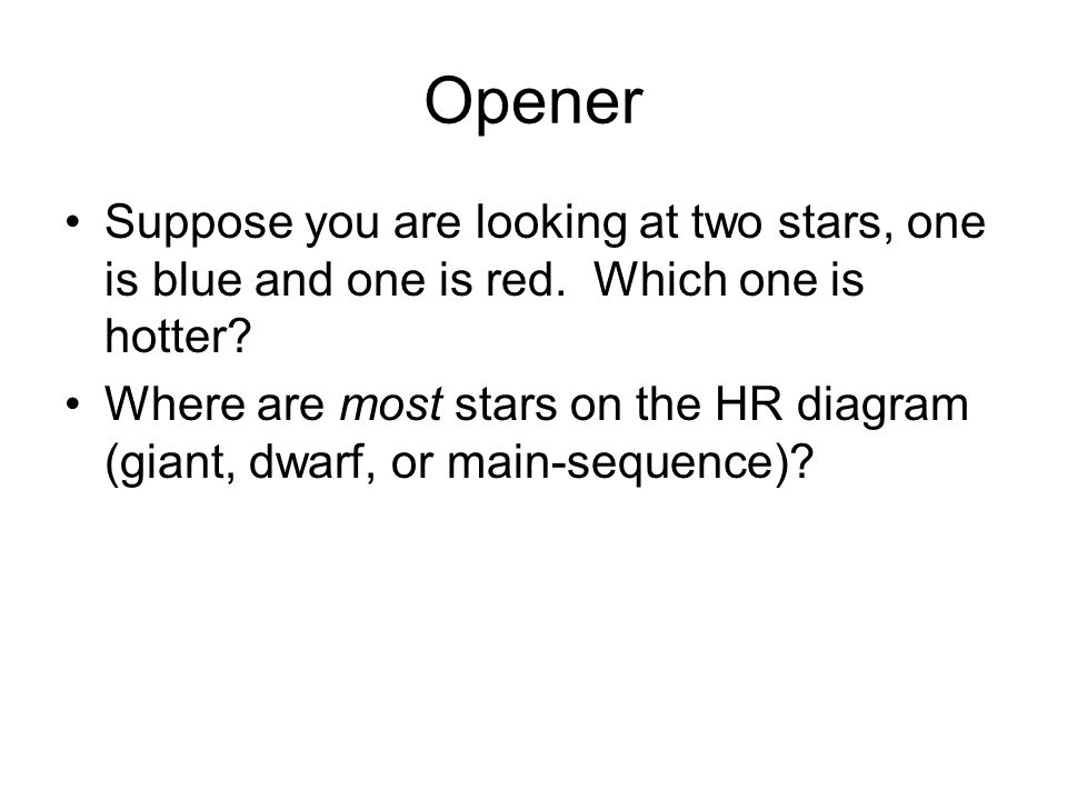 Opener Suppose you are looking at two stars, one is blue and one is red. Which one is hotter