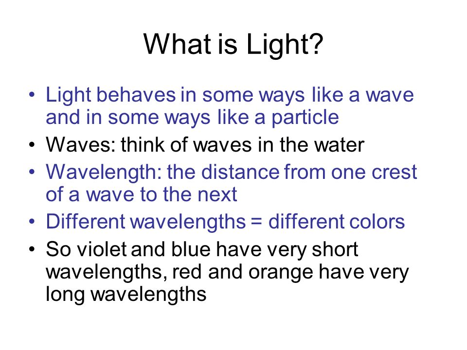 What is Light Light behaves in some ways like a wave and in some ways like a particle. Waves: think of waves in the water.