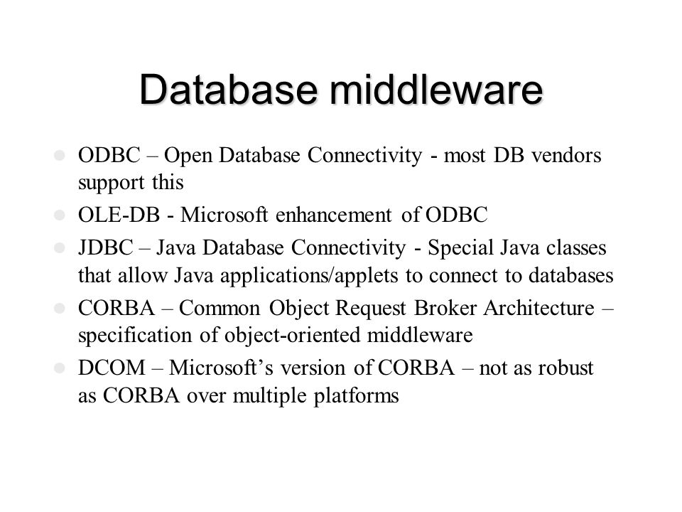 Database middleware ODBC – Open Database Connectivity - most DB vendors support this. OLE-DB - Microsoft enhancement of ODBC.