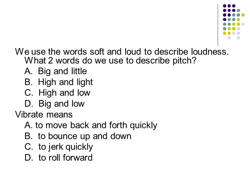 We use the words soft and loud to describe loudness