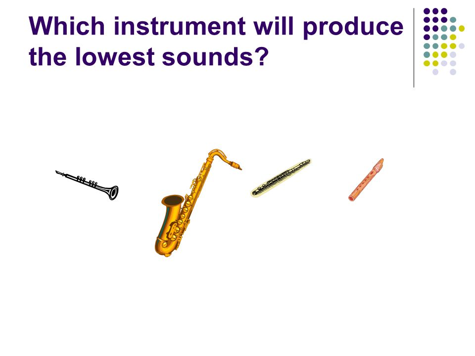 Which instrument will produce the lowest sounds