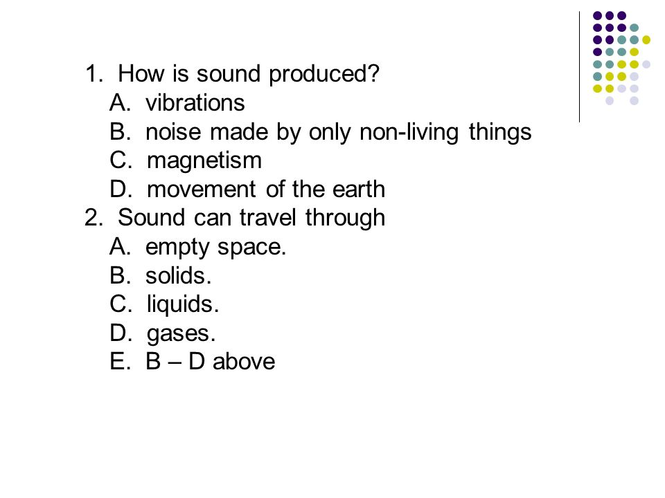 1. How is sound produced A. vibrations. B. noise made by only non-living things. C. magnetism.