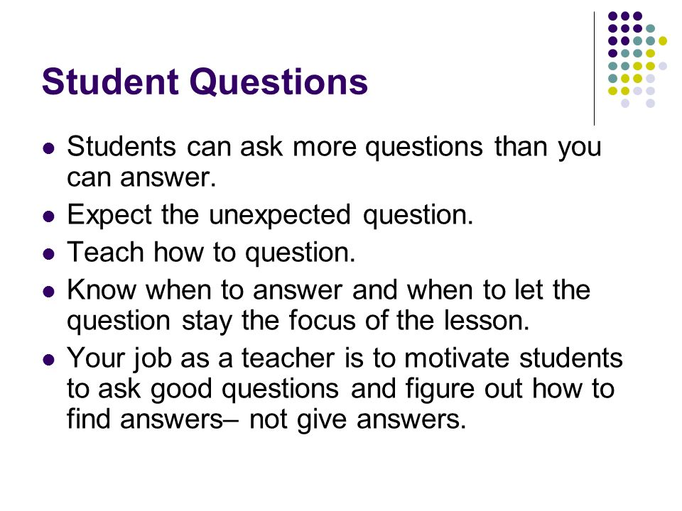 Student Questions Students can ask more questions than you can answer.