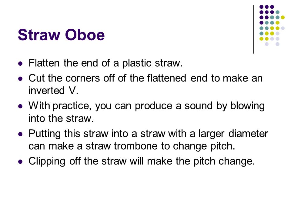 Straw Oboe Flatten the end of a plastic straw.