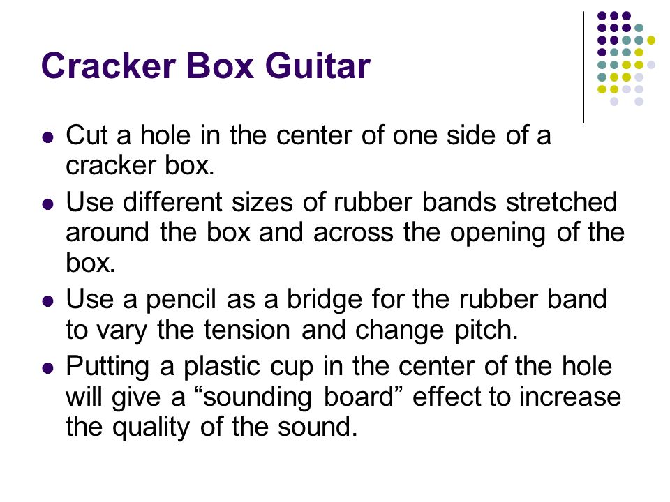 Cracker Box Guitar Cut a hole in the center of one side of a cracker box.