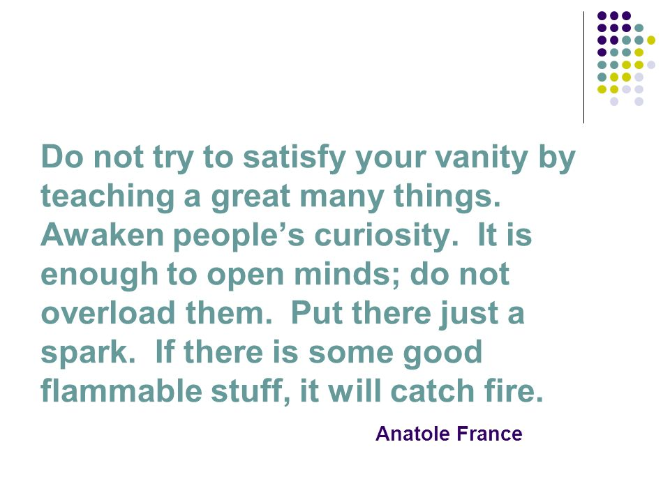 Do not try to satisfy your vanity by teaching a great many things