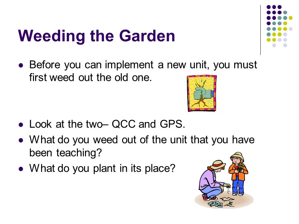 Weeding the Garden Before you can implement a new unit, you must first weed out the old one. Look at the two– QCC and GPS.
