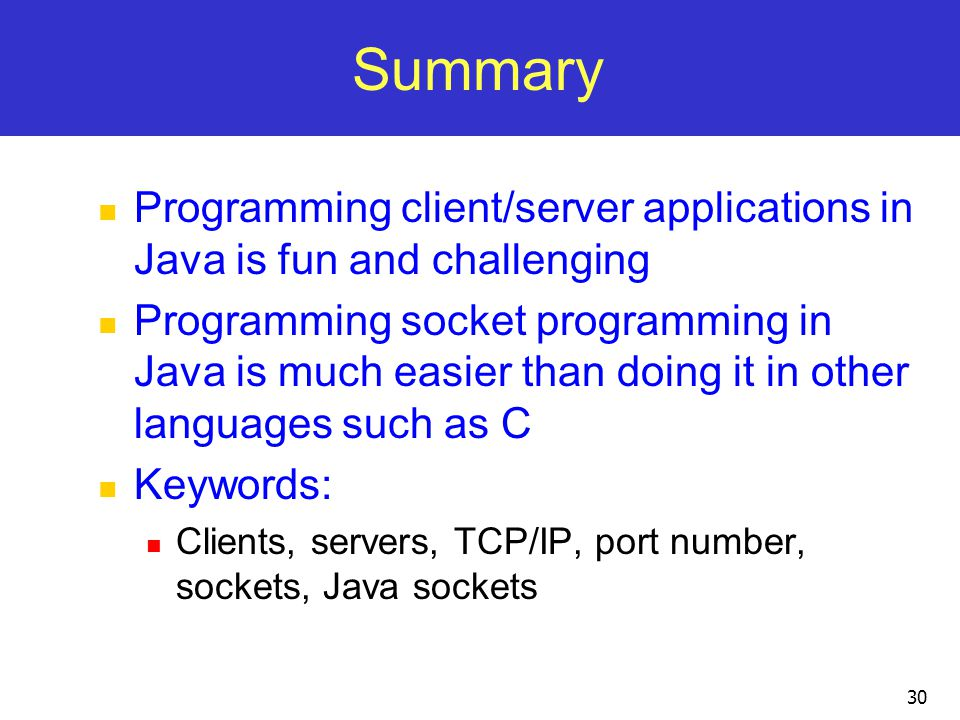 Summary Programming client/server applications in Java is fun and challenging.
