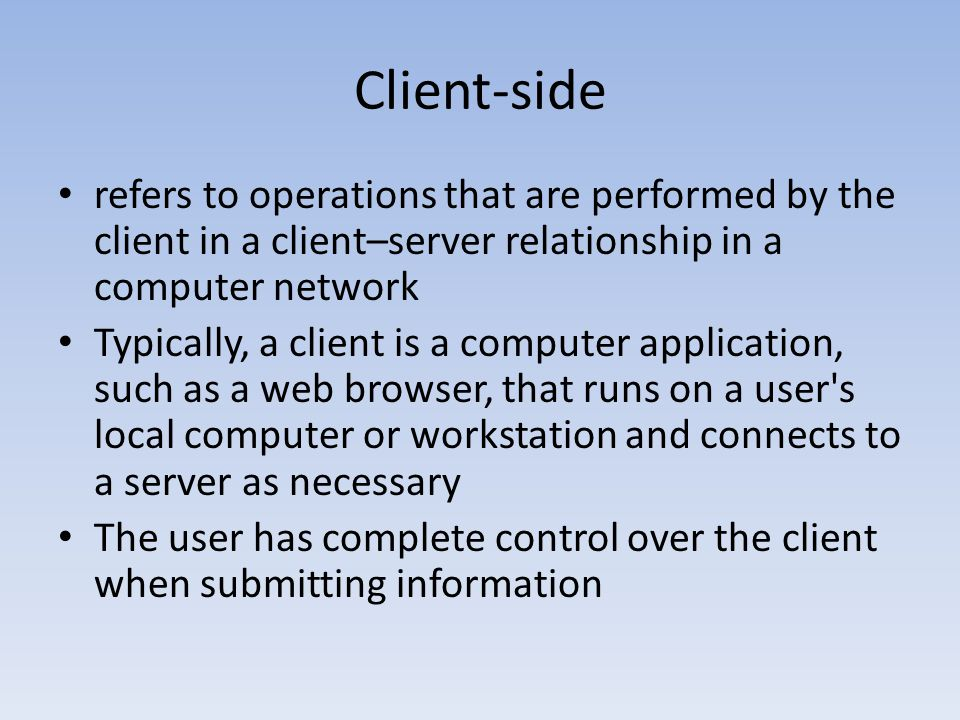 Client-side refers to operations that are performed by the client in a client–server relationship in a computer network.