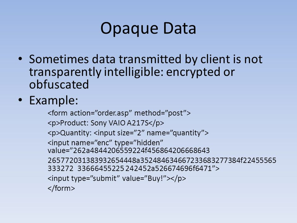Opaque Data Sometimes data transmitted by client is not transparently intelligible: encrypted or obfuscated.
