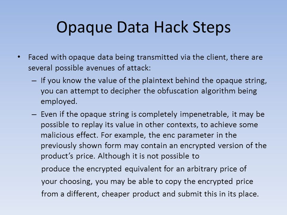 Opaque Data Hack Steps Faced with opaque data being transmitted via the client, there are several possible avenues of attack: